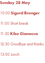 Sunday 28 May 10:00 Sigurd Bronger 11:00 Short break 11:30 Kiko Gianocca 12:30 Goodbye and thanks 13:00 Lunch